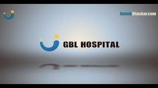 रोगियों को अच्छी गुणवत्ता व परेशानी मुक्त देखभाल प्रदान करता GBL हॉस्पिटल