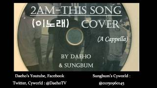 2AM - This Song (이노래) A Cappella Cover [Audio] [Daeho, Sungbum] [Korean]