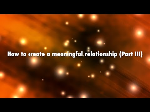 How to create a meaningful relationship, Part III, Conscious Communication | Agape