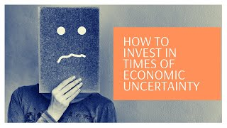 How To Invest In Times of Economic Uncertainty