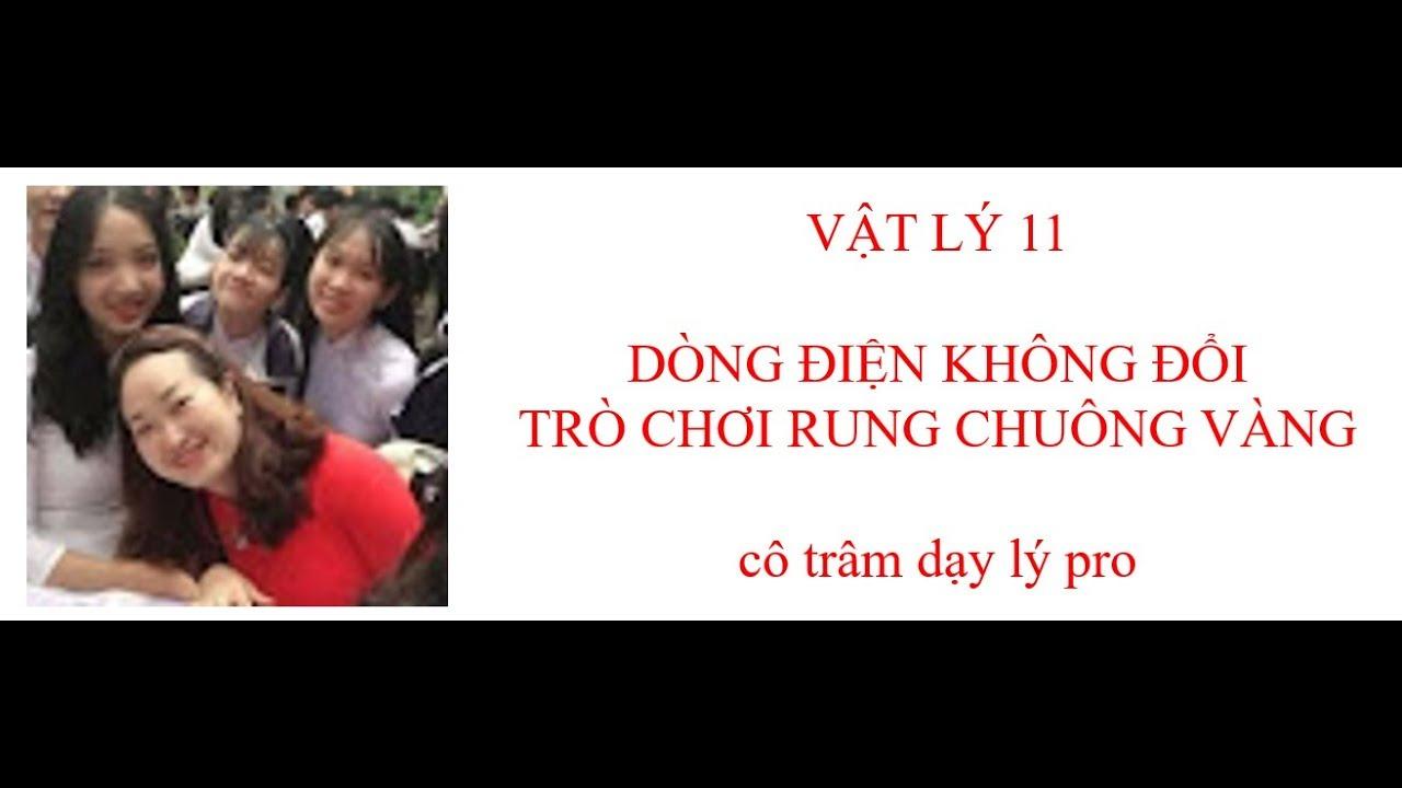 TRÒ CHƠI RUNG CHUÔNG VÀNG-VẬT LÝ 11-DÒNG ĐIỆN KHÔNG ĐỔI- cô trâm dạy lý pro