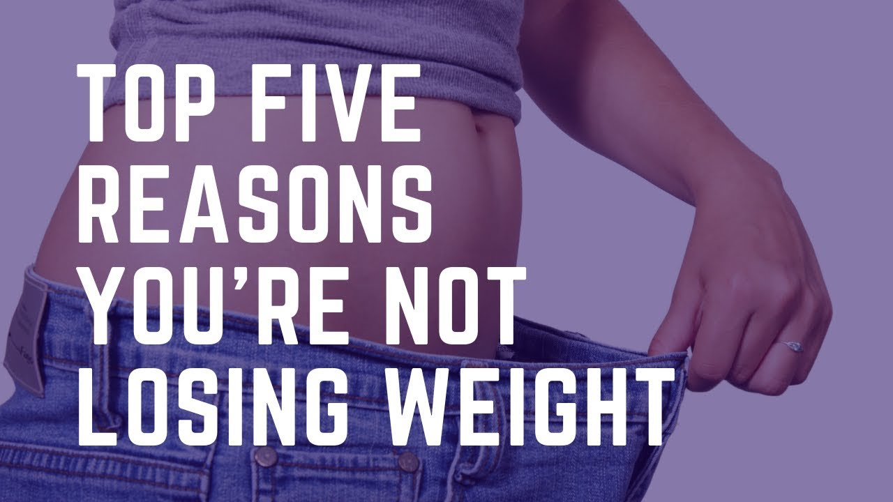 Top Five Reasons You Can't Lose Weight - Weight Loss Challenge 2019