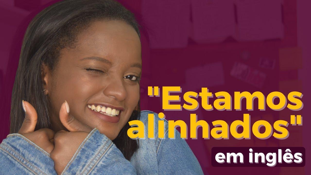 """""""ESTAMOS ALINHADOS"""" EM INGLÊS"""