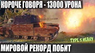 КОРОЧЕ ГОВОРЯ - Type 5 Heavy 13К УРОНА🌲! МИРОВОЙ РЕКОРД ПОБИЛ НЕ СТАТИСТ! ШОК В WOT