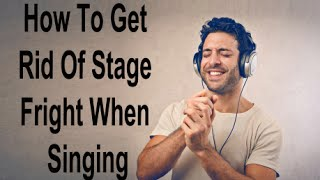 How To Get Rid Of Stage Fright When Singing - How To Overcome Nervousness Before Singing