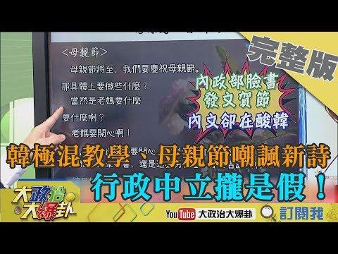 2019.05.12大政治大爆卦完整版(上) 韓極混教學、母親節嘲諷新詩 行政中立攏是假!