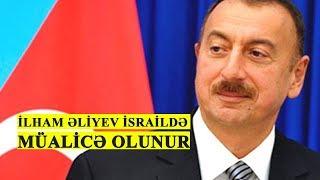 İlham Əliyev İsraildə müalicə olunur VİDEO