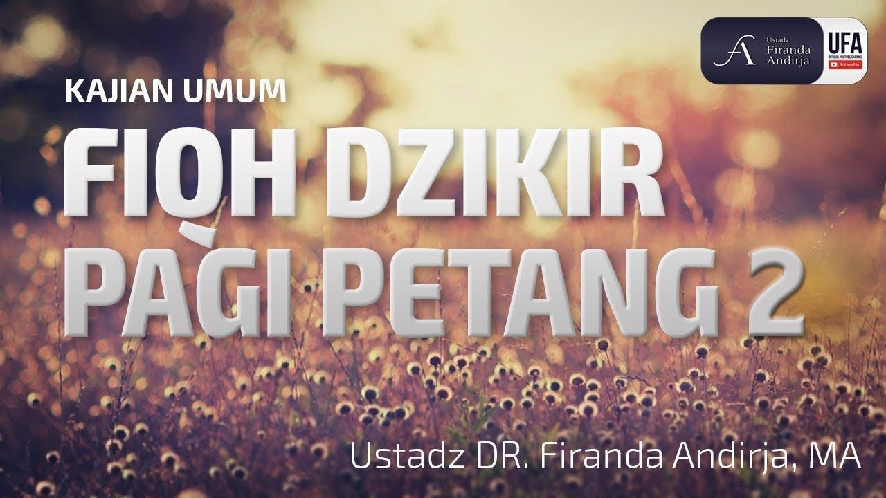 Kajian : Fiqh Dzikir Pagi Petang ke 2 - Ustadz DR. Firanda Andirja, MA