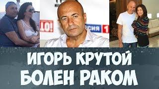 Игорь Крутой болен раком 2017