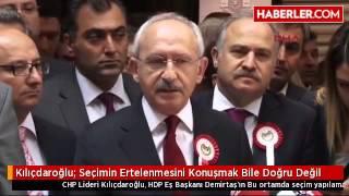 CHP Lideri Kemal Kılıçdaroğlu: Seçimin Ertelenmesini Konuşmak Bile Doğru Değil