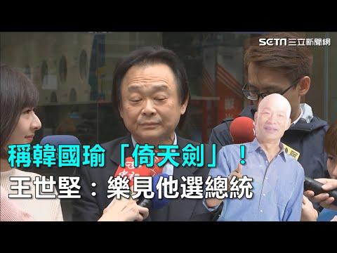 稱韓國瑜「倚天劍」王世堅樂見他選總統三立新聞網SETN.com