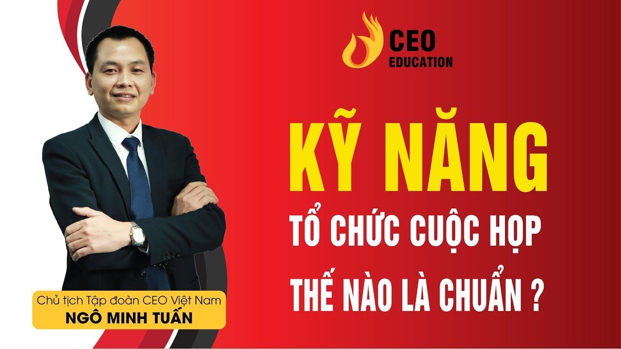 Kỹ năng tổ chức cuộc họp hiệu quả của Ceo quản trị – Ngô Minh Tuấn | Học Viện CEO Việt Nam
