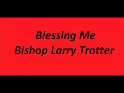 Blessing Me Bishop Larry Trotter Youtube