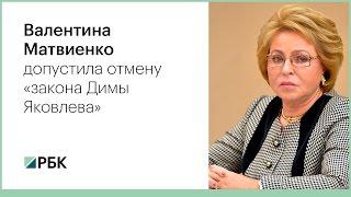 Валентина Матвиенко допустила отмену «закона Димы Яковлева»