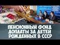 Пенсионный фонд доплаты за детей рожденных в СССР