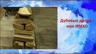 Дубовые дрова -  мое ИМХО(, 2016-11-14T04:17:01.000Z)
