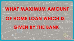 What Maximum Amount of Home Loan which is given by the Bank - Loans