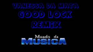 Vanessa da Mata - Good Lock - RMX ((( Mundo da Musica )))