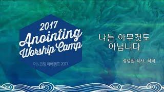 [어노인팅 예배캠프 2017] 13 나는 아무것도 아닙니다  (Official Lyrics)
