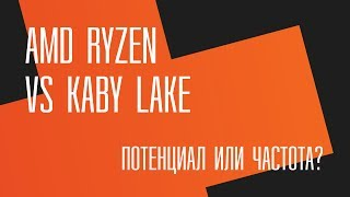 Потенциал или частота?  AMD Ryzen vs Intel Kaby Lake