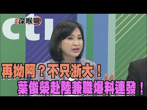 2018.04.11新聞深喉嚨 不只浙大!葉俊榮赴陸兼職爆料連發!再拗阿?
