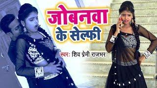 जोबनवा के सेल्फी - Jobanwa Ke Selfi - Shiv Premi Rajbhar - Bhojpuri Hit Song 2018