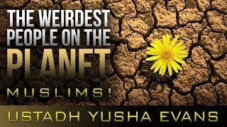 The Weirdest People On The Planet - Muslims! ᴴᴰ ┇ Emotional ┇ by Ustadh Yusha Evans ┇ TDR ┇