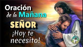 ORACIÓN DE LA MAÑANA ¡SEÑOR HOY TE NECESITO!