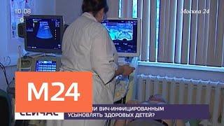 Можно ли ВИЧ-инфицированным усыновлять здоровых детей - Москва 24