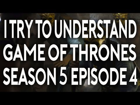 I Try To Understand Game of Thrones Season 5 Episode 4