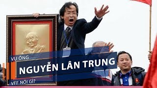 Vụ ông Nguyễn Lân Trung: VFF nói gì?   VTC1