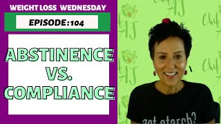 EPISODE 104 - WEIGHT LOSS WEDNESDAY - ABSTINENCE vs. COMPLIANCE