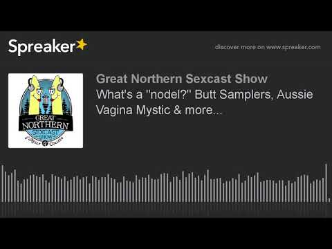 "What's a ""nodel?"" Butt Samplers, Aussie Vagina Mystic & more..."