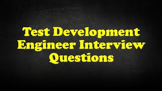 Test Development Engineer Interview Questions