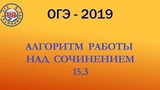 АЛГОРИТМ РАБОТЫ НАД СОЧИНЕНИЕМ 15.3. ОГЭ-2019.