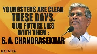 Youngsters are clear these days. Our future lies with them - S. A. Chandrasekhar