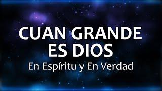 CUAN GRANDE ES DIOS - En Espíritu y En Verdad (Letras)