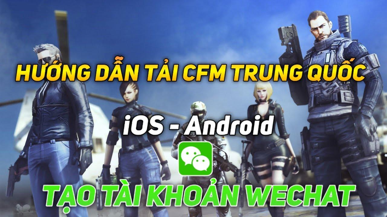 Hướng Dẫn Tải CFM Trung Quốc Cho iOS & Android – Hướng Dẫn Tạo Nick Wechat Chơi CF Mobile