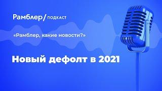 Новый дефолт в 2021 | «Рамблер, какие новости?» – Рамблер подкаст