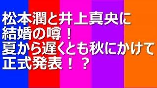 松本潤と井上真央に結婚の噂!夏から遅くとも秋にかけて正式発表!? 過...