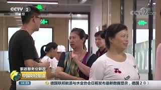 [中国财经报道]家政服务业新政 客户需求不断升级 倒逼行业提质扩容| CCTV财经