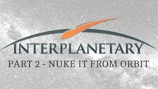Interplanetary - Part 2 - Nuke It From Orbit