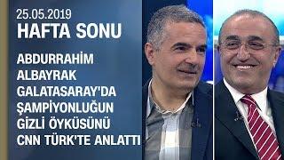 Abdurrahim Albayrak Galatasaray'da şampiyonluğun gizli öyküsünü anlattı - Hafta Sonu 25.05.2019