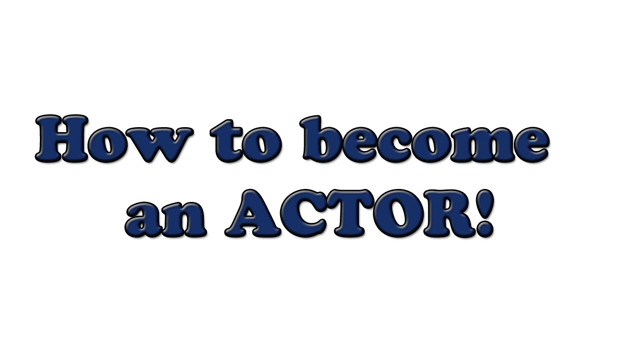 How do i become an actor? ?
