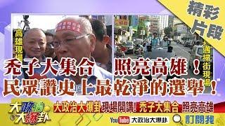 【精彩】禿子大集合 照亮高雄!民眾讚史上最乾淨的選舉!