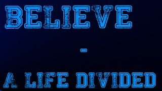 Believe - A Life Divided             ~ Lyric