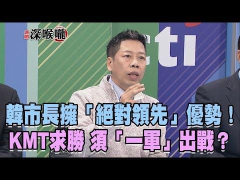 2019.03.08新聞深喉嚨 韓市長擁「絕對領先」優勢!KMT求勝 須「一軍」出戰?