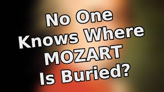 No one knows where Mozart is buried?   Absurd Facts