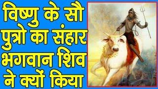 विष्णु के सौ पुत्रो का संहार भगवान् शिव ने क्यों किया || जरूर जाने