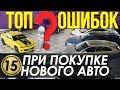 ТОП Ошибок при покупке нового авто! Полезные советы (15 серия)